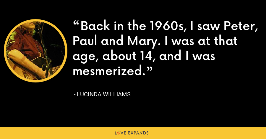 Back in the 1960s, I saw Peter, Paul and Mary. I was at that age, about 14, and I was mesmerized. - Lucinda Williams