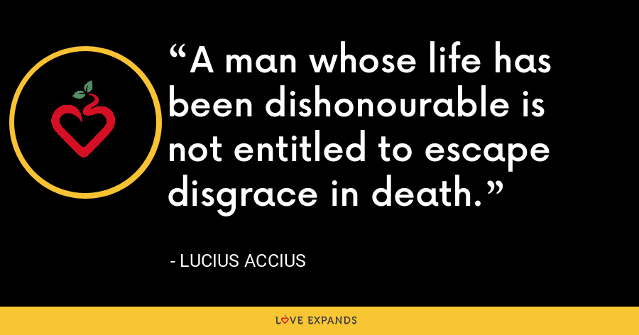 A man whose life has been dishonourable is not entitled to escape disgrace in death. - Lucius Accius