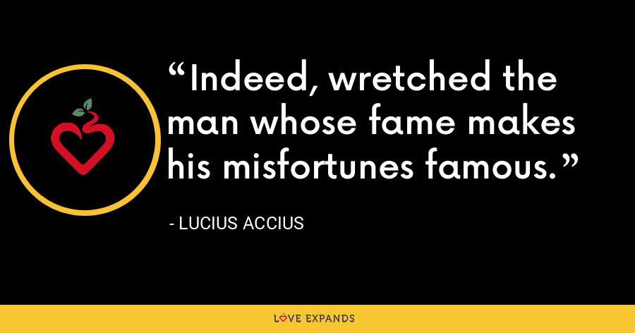 Indeed, wretched the man whose fame makes his misfortunes famous. - Lucius Accius