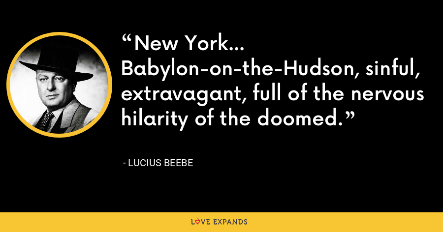 New York... Babylon-on-the-Hudson, sinful, extravagant, full of the nervous hilarity of the doomed. - Lucius Beebe