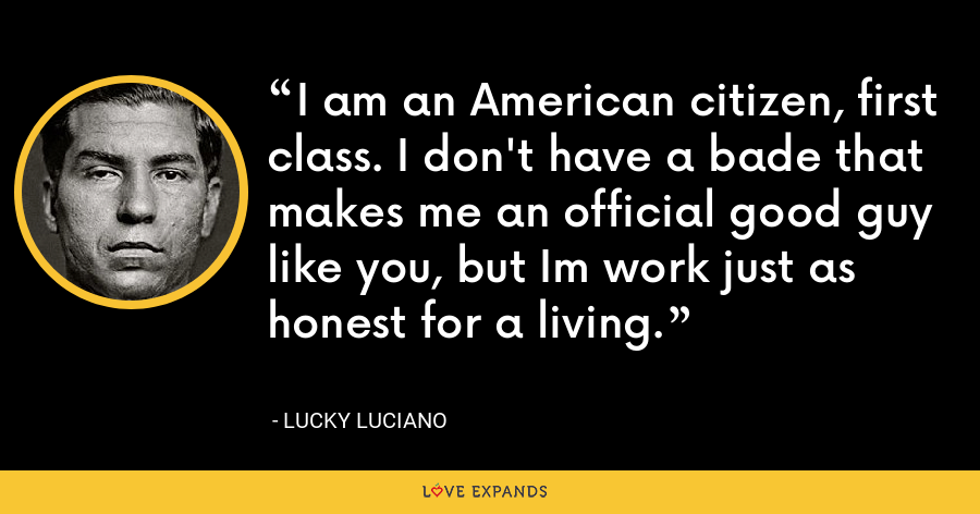 I am an American citizen, first class. I don't have a bade that makes me an official good guy like you, but Im work just as honest for a living. - Lucky Luciano