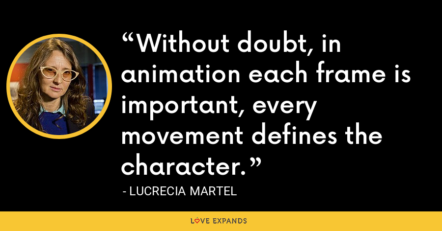 Without doubt, in animation each frame is important, every movement defines the character. - Lucrecia Martel