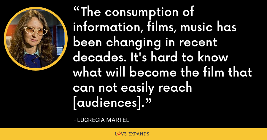 The consumption of information, films, music has been changing in recent decades. It's hard to know what will become the film that can not easily reach [audiences]. - Lucrecia Martel