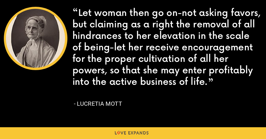 Let woman then go on-not asking favors, but claiming as a right the removal of all hindrances to her elevation in the scale of being-let her receive encouragement for the proper cultivation of all her powers, so that she may enter profitably into the active business of life. - Lucretia Mott