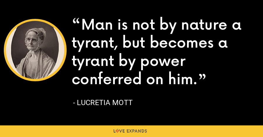 Man is not by nature a tyrant, but becomes a tyrant by power conferred on him. - Lucretia Mott