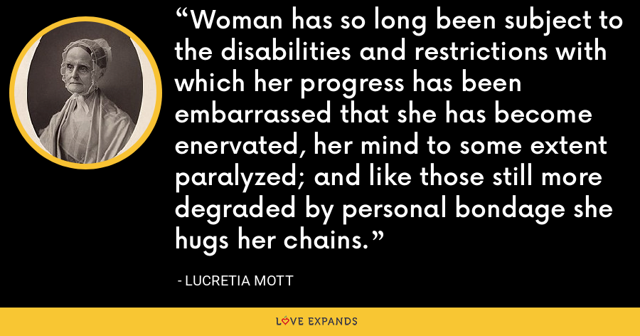 Woman has so long been subject to the disabilities and restrictions with which her progress has been embarrassed that she has become enervated, her mind to some extent paralyzed; and like those still more degraded by personal bondage she hugs her chains. - Lucretia Mott