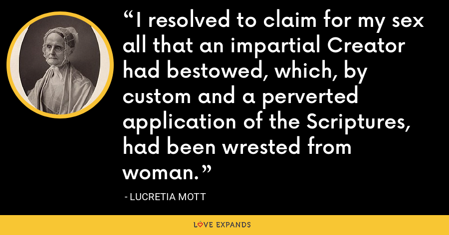I resolved to claim for my sex all that an impartial Creator had bestowed, which, by custom and a perverted application of the Scriptures, had been wrested from woman. - Lucretia Mott