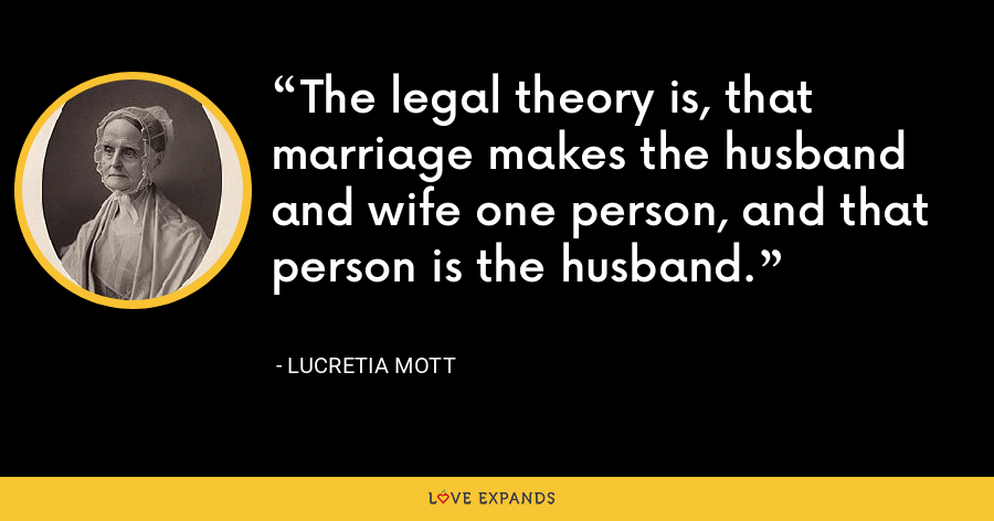 The legal theory is, that marriage makes the husband and wife one person, and that person is the husband. - Lucretia Mott
