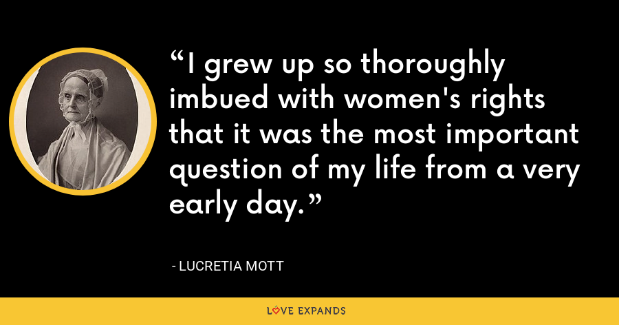 I grew up so thoroughly imbued with women's rights that it was the most important question of my life from a very early day. - Lucretia Mott