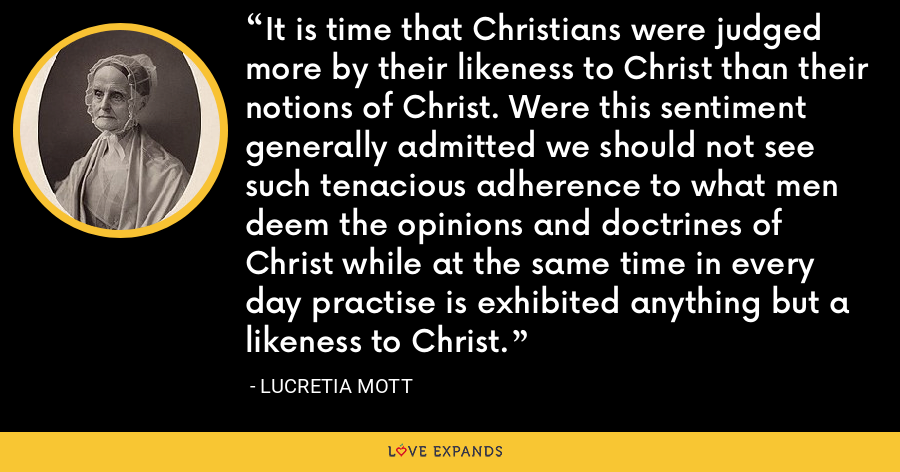 It is time that Christians were judged more by their likeness to Christ than their notions of Christ. Were this sentiment generally admitted we should not see such tenacious adherence to what men deem the opinions and doctrines of Christ while at the same time in every day practise is exhibited anything but a likeness to Christ. - Lucretia Mott