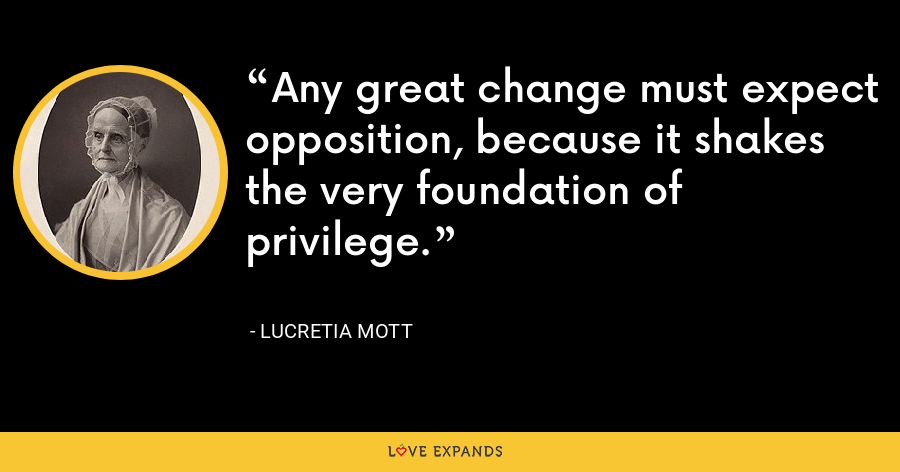 Any great change must expect opposition, because it shakes the very foundation of privilege. - Lucretia Mott