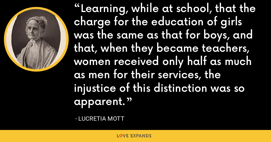Learning, while at school, that the charge for the education of girls was the same as that for boys, and that, when they became teachers, women received only half as much as men for their services, the injustice of this distinction was so apparent. - Lucretia Mott
