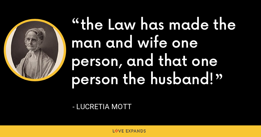 the Law has made the man and wife one person, and that one person the husband! - Lucretia Mott