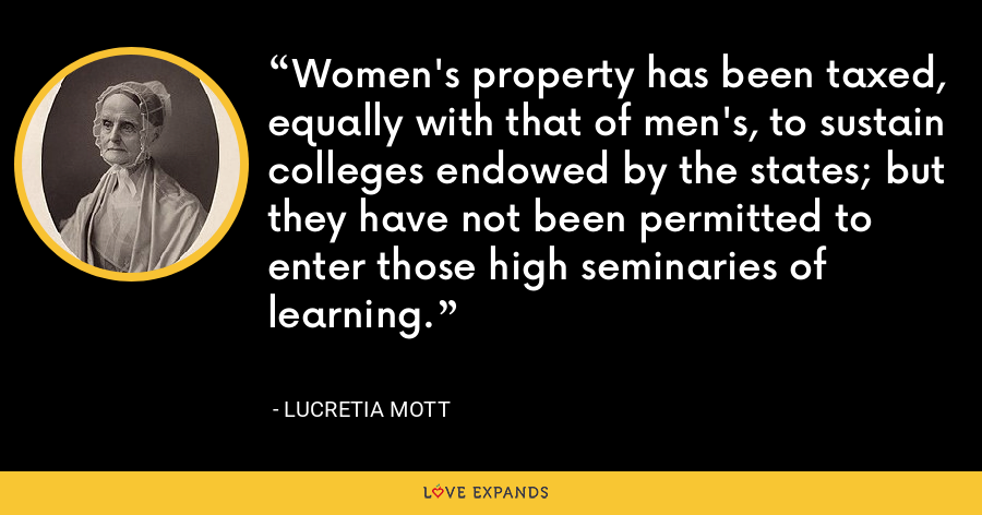 Women's property has been taxed, equally with that of men's, to sustain colleges endowed by the states; but they have not been permitted to enter those high seminaries of learning. - Lucretia Mott