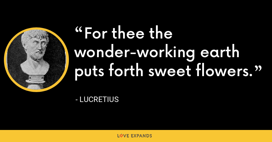 For thee the wonder-working earth puts forth sweet flowers. - Lucretius