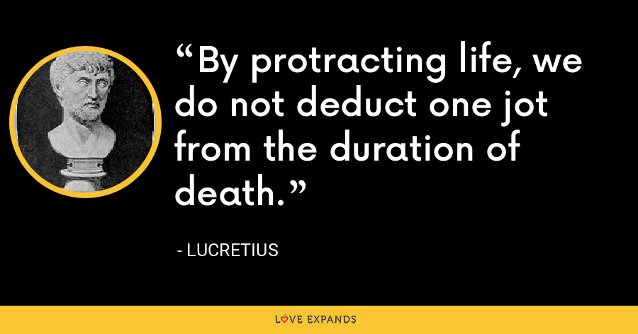By protracting life, we do not deduct one jot from the duration of death. - Lucretius