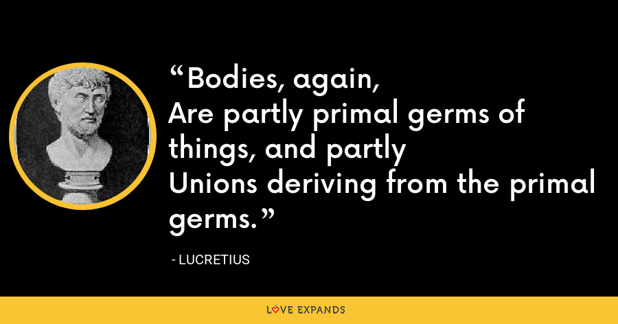 Bodies, again,Are partly primal germs of things, and partlyUnions deriving from the primal germs. - Lucretius