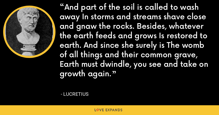 And part of the soil is called to wash away In storms and streams shave close and gnaw the rocks. Besides, whatever the earth feeds and grows Is restored to earth. And since she surely is The womb of all things and their common grave, Earth must dwindle, you see and take on growth again. - Lucretius