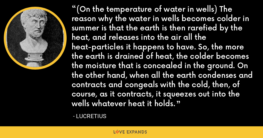 (On the temperature of water in wells) The reason why the water in wells becomes colder in summer is that the earth is then rarefied by the heat, and releases into the air all the heat-particles it happens to have. So, the more the earth is drained of heat, the colder becomes the moisture that is concealed in the ground. On the other hand, when all the earth condenses and contracts and congeals with the cold, then, of course, as it contracts, it squeezes out into the wells whatever heat it holds. - Lucretius