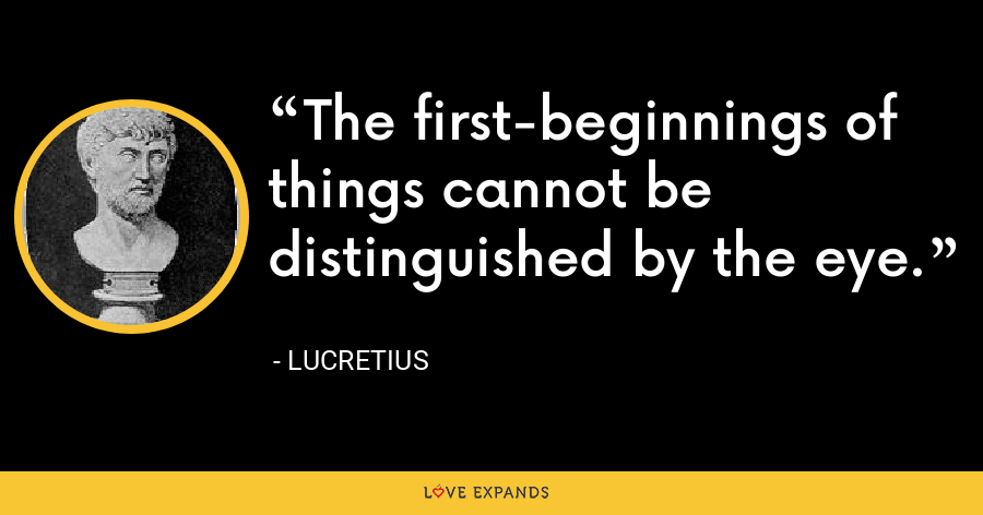 The first-beginnings of things cannot be distinguished by the eye. - Lucretius