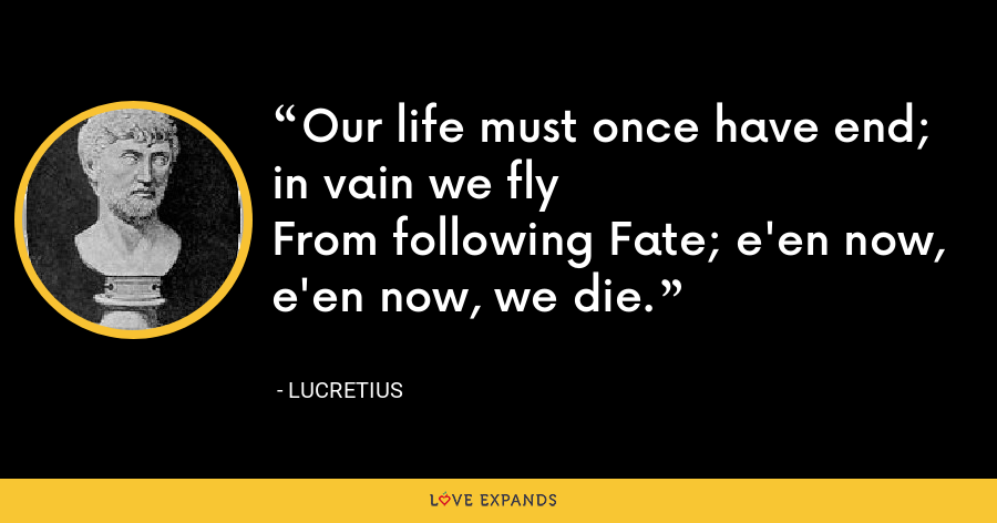 Our life must once have end; in vain we flyFrom following Fate; e'en now, e'en now, we die. - Lucretius
