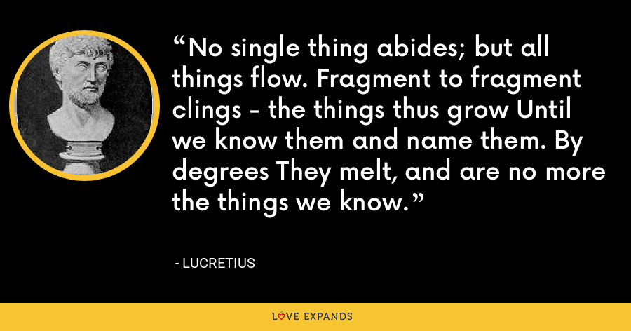 No single thing abides; but all things flow. Fragment to fragment clings - the things thus grow Until we know them and name them. By degrees They melt, and are no more the things we know. - Lucretius