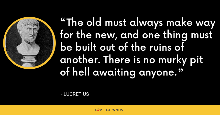 The old must always make way for the new, and one thing must be built out of the ruins of another. There is no murky pit of hell awaiting anyone. - Lucretius