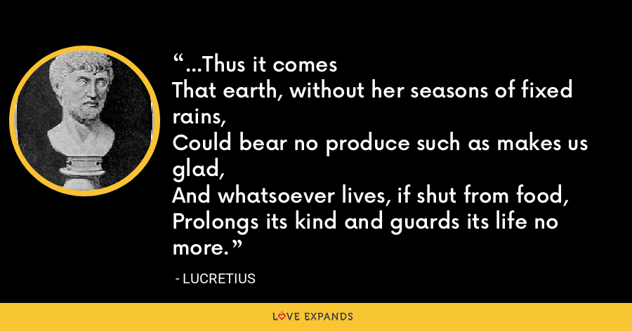 ...Thus it comesThat earth, without her seasons of fixed rains,Could bear no produce such as makes us glad,And whatsoever lives, if shut from food,Prolongs its kind and guards its life no more. - Lucretius
