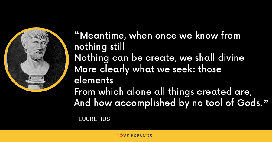 Meantime, when once we know from nothing stillNothing can be create, we shall divineMore clearly what we seek: those elementsFrom which alone all things created are,And how accomplished by no tool of Gods. - Lucretius