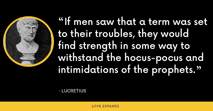 If men saw that a term was set to their troubles, they would find strength in some way to withstand the hocus-pocus and intimidations of the prophets. - Lucretius