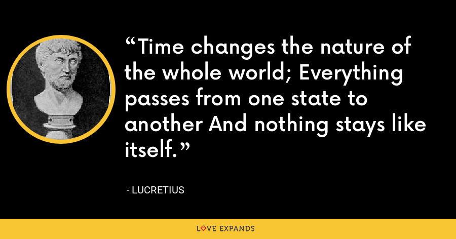 Time changes the nature of the whole world; Everything passes from one state to another And nothing stays like itself. - Lucretius