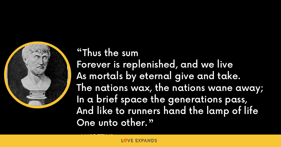 Thus the sumForever is replenished, and we liveAs mortals by eternal give and take.The nations wax, the nations wane away;In a brief space the generations pass,And like to runners hand the lamp of lifeOne unto other. - Lucretius