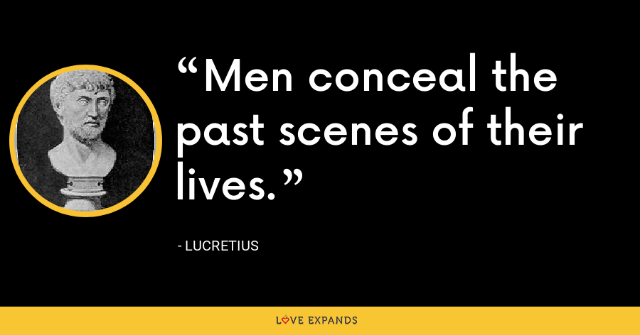 Men conceal the past scenes of their lives. - Lucretius