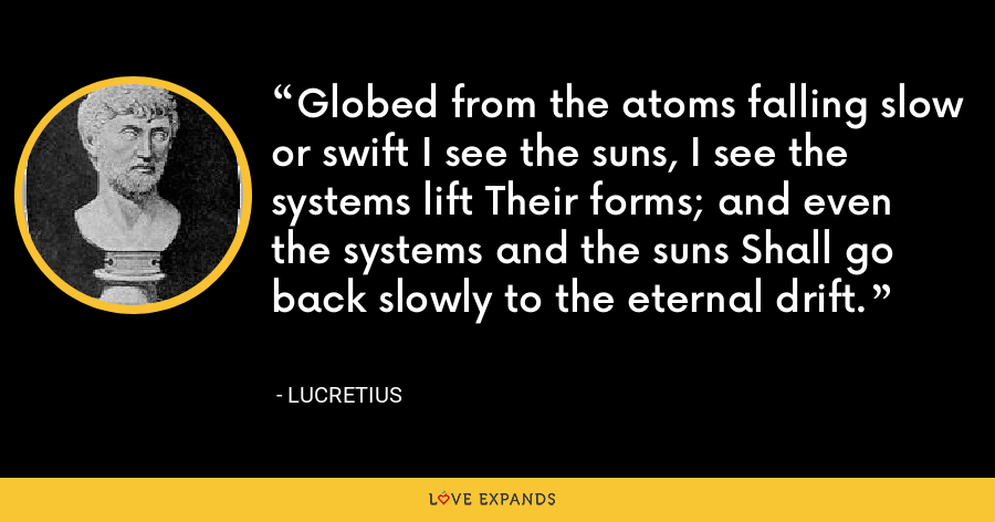 Globed from the atoms falling slow or swift I see the suns, I see the systems lift Their forms; and even the systems and the suns Shall go back slowly to the eternal drift. - Lucretius