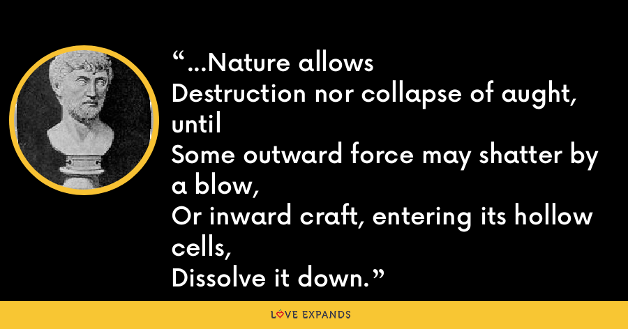 ...Nature allowsDestruction nor collapse of aught, untilSome outward force may shatter by a blow,Or inward craft, entering its hollow cells,Dissolve it down. - Lucretius