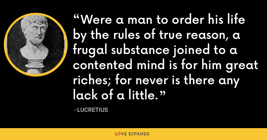 Were a man to order his life by the rules of true reason, a frugal substance joined to a contented mind is for him great riches; for never is there any lack of a little. - Lucretius