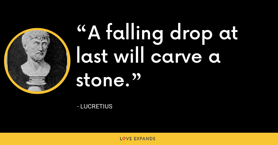 A falling drop at last will carve a stone. - Lucretius