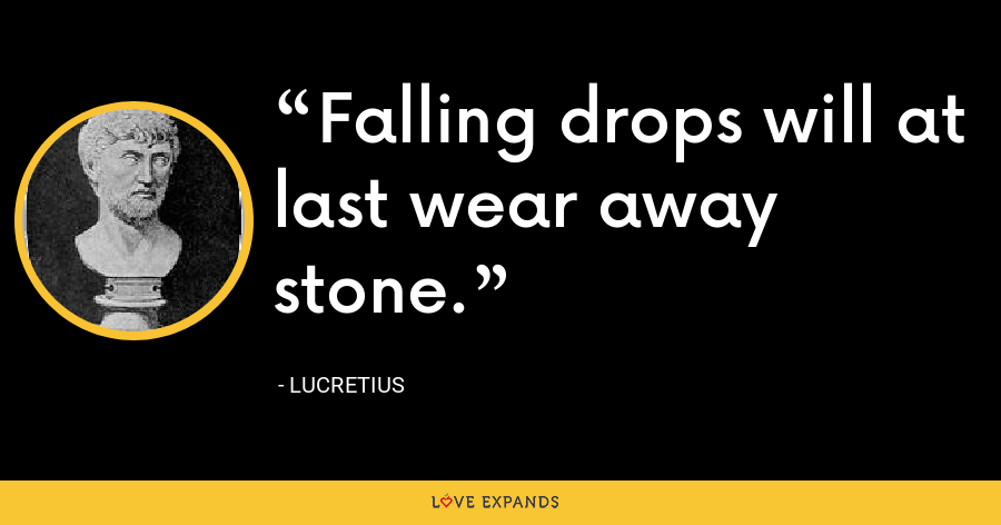 Falling drops will at last wear away stone. - Lucretius