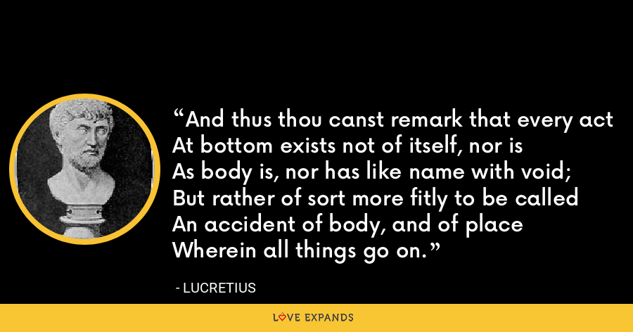 And thus thou canst remark that every actAt bottom exists not of itself, nor isAs body is, nor has like name with void;But rather of sort more fitly to be calledAn accident of body, and of placeWherein all things go on. - Lucretius