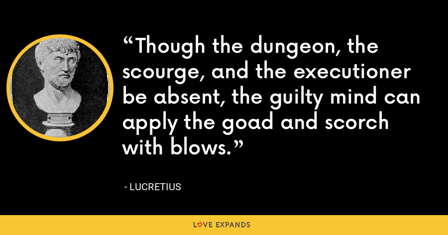 Though the dungeon, the scourge, and the executioner be absent, the guilty mind can apply the goad and scorch with blows. - Lucretius