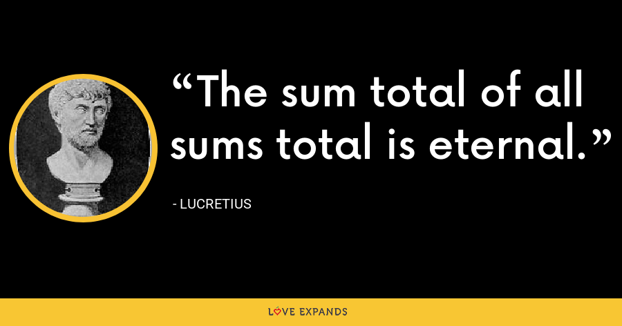 The sum total of all sums total is eternal. - Lucretius