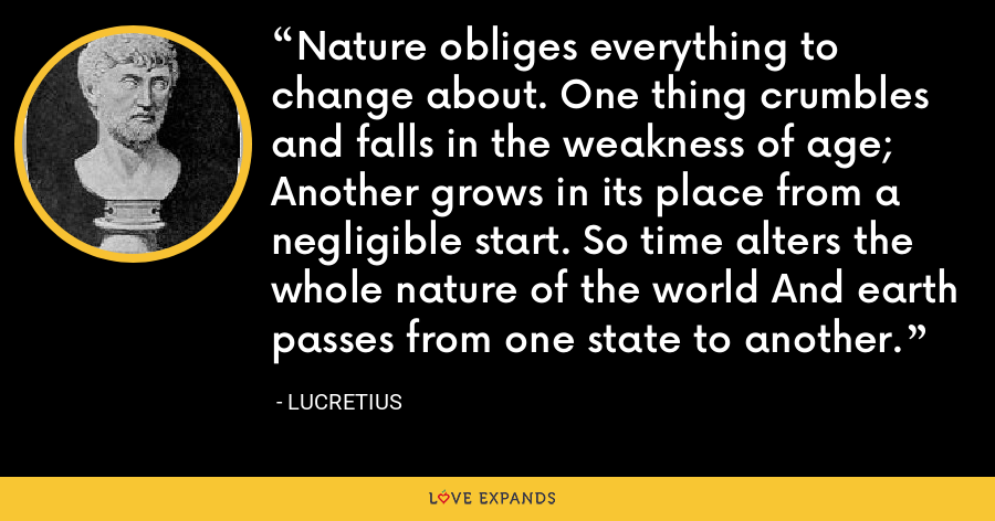 Nature obliges everything to change about. One thing crumbles and falls in the weakness of age; Another grows in its place from a negligible start. So time alters the whole nature of the world And earth passes from one state to another. - Lucretius