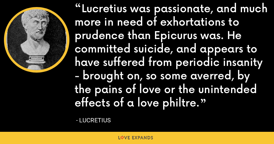 Lucretius was passionate, and much more in need of exhortations to prudence than Epicurus was. He committed suicide, and appears to have suffered from periodic insanity - brought on, so some averred, by the pains of love or the unintended effects of a love philtre. - Lucretius