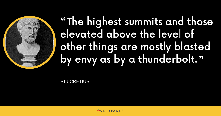 The highest summits and those elevated above the level of other things are mostly blasted by envy as by a thunderbolt. - Lucretius