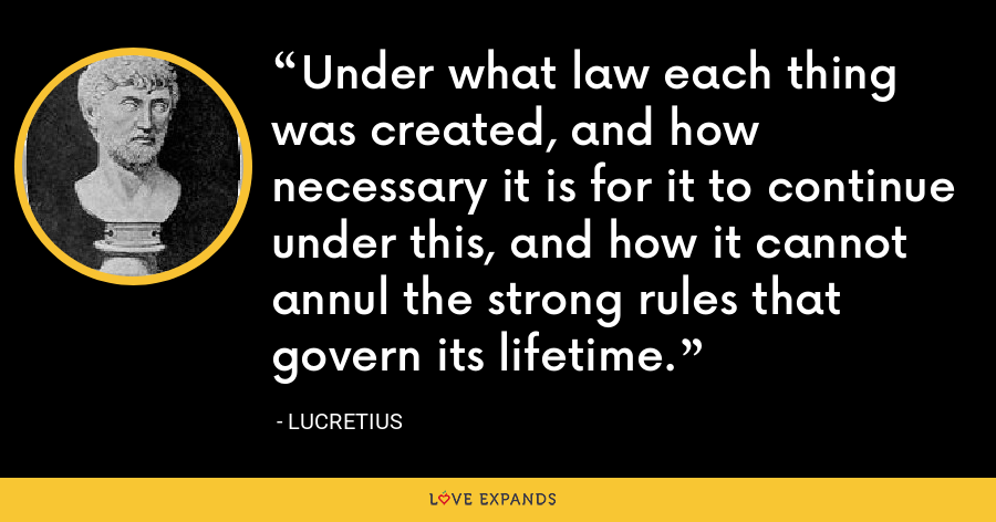 Under what law each thing was created, and how necessary it is for it to continue under this, and how it cannot annul the strong rules that govern its lifetime. - Lucretius