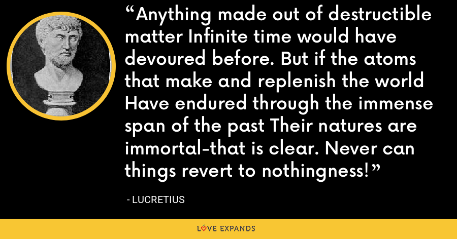 Anything made out of destructible matter Infinite time would have devoured before. But if the atoms that make and replenish the world Have endured through the immense span of the past Their natures are immortal-that is clear. Never can things revert to nothingness! - Lucretius