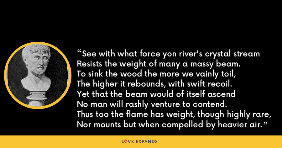 See with what force yon river's crystal streamResists the weight of many a massy beam.To sink the wood the more we vainly toil,The higher it rebounds, with swift recoil.Yet that the beam would of itself ascendNo man will rashly venture to contend.Thus too the flame has weight, though highly rare,Nor mounts but when compelled by heavier air. - Lucretius