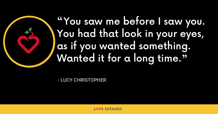 You saw me before I saw you. You had that look in your eyes, as if you wanted something. Wanted it for a long time. - Lucy Christopher