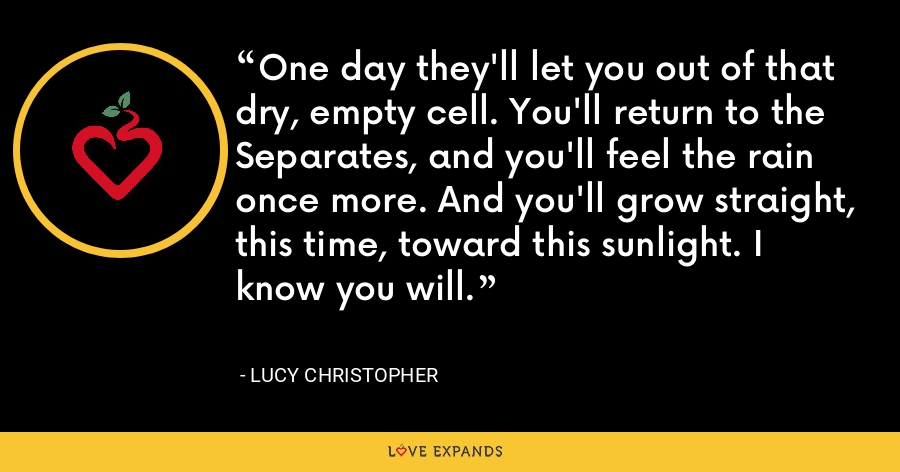 One day they'll let you out of that dry, empty cell. You'll return to the Separates, and you'll feel the rain once more. And you'll grow straight, this time, toward this sunlight. I know you will. - Lucy Christopher