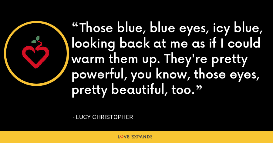 Those blue, blue eyes, icy blue, looking back at me as if I could warm them up. They're pretty powerful, you know, those eyes, pretty beautiful, too. - Lucy Christopher